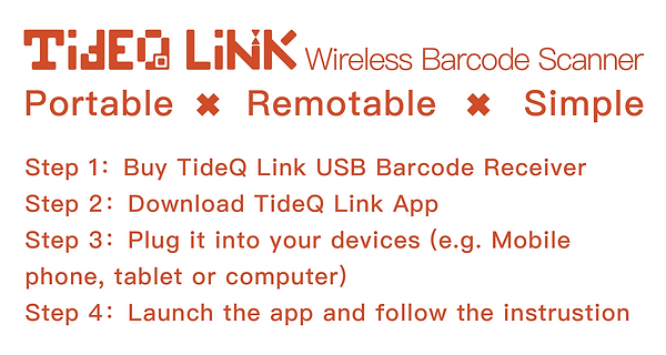 TideQ Link Wireless Barcode Scanner Intro Portable ✖ Remotable ✖ Simple  Step 1:Buy TideQLink USB Barcode Receiver Step 2:Download TideQLink App  Step 3:Plug it into your devices (e.g. Mobile phone, tablet or computer) Step 4:Launch the app and follow the instrustion
