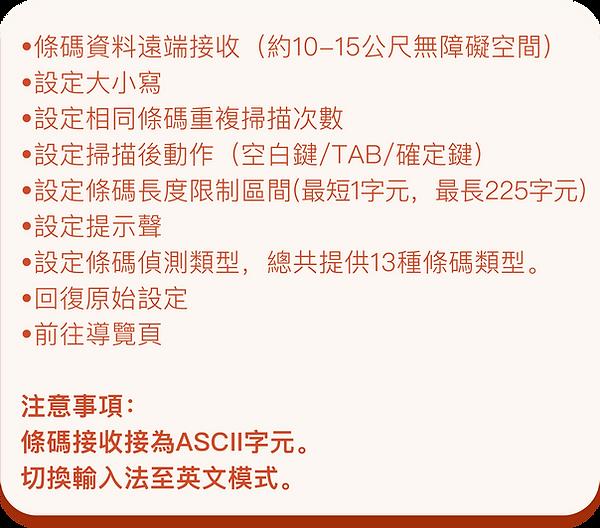 •條碼資料遠端接收(約10-15公尺無障礙空間) •設定大小寫 •設定相同條碼重複掃描次數 •設定掃描後動作(空白鍵/TAB/確定鍵) •設定條碼長度限制區間(最短1字元,最長225字元) •設定提示聲 •設定條碼偵測類型,總共提供13種條碼類型。 •回復原始設定 •前往導覽頁  注意事項: 條碼接收接為ASCII字元。 切換輸入法至英文模式。