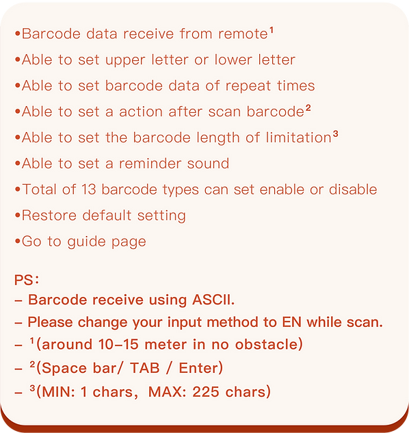•Barcode data receive from remote (around 10-15 meter in no obstacle) •Able to set upper letter or lower letter •Able to set barcode data of repeat times •Able to set a action after scan barcode (Space bar/ TAB / Enter) •Able to set the barcode length of limitation (MIN: 1 chars,MAX: 225 chars) •Able to set a reminder sound •Total of 13 barcode types user can set enable or disable when scan. •Restore default setting •Go to guide page  Notice: Barcode receive using ASCII. Please change your input method to EN while scan.