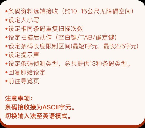 •条码资料远端接收(约10-15公尺无障碍空间) •设定大小写 •设定相同条码重复扫描次数 •设定扫描后动作(空白键/TAB/确定键) •设定条码长度限制区间(最短1字元,最长225字元) •设定提示声 •设定条码侦测类型,总共提供13种条码类型。 •回复原始设定 •前往导览页  注意事项: 条码接收接为ASCII字元。 切换输入法至英语模式。
