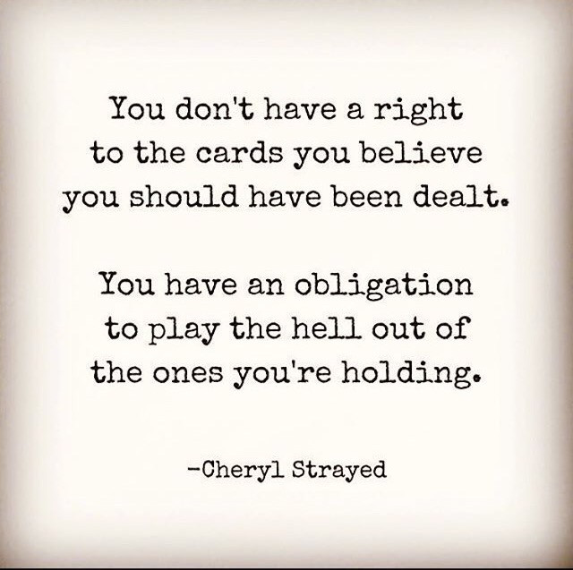 you have an obligation to play the hell out of the cards you've been dealt!