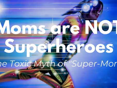 "Moms are NOT Superheroes: The Toxic Myth of ""Super-Mom"""