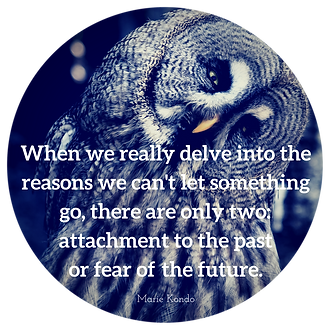 When we really delve into the reasons we can't let something go, there are only two: attachment to the past or fear of the future.