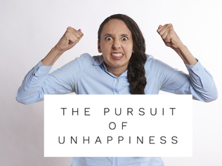 Monday Musings…. The Pursuit of Unhappiness
