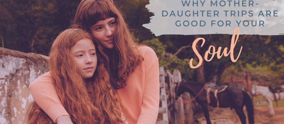 Why Mother-Daughter Trips Are Good for Your Soul