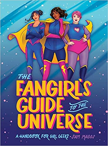 """Three women in superhero costumes stand over the title of the book. Blue and yellow text reads """"The Fangirl's Guide to the Universe: A Hadbook for Girl Geeks - Sam Maggs""""."""