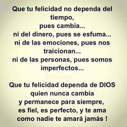 Que tu felicidad no dependa del tiempo pues cambia Que dependa de Dios quien nun