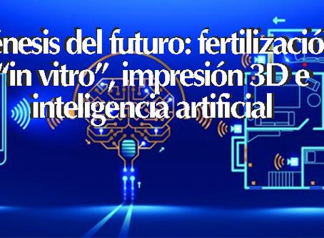 """Génesis del futuro: fertilización """"in vitro"""", impresión 3D e inteligencia artificial"""
