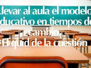 Llevar al aula el modelo educativo en tiempos de cambio. El quid de la cuestión