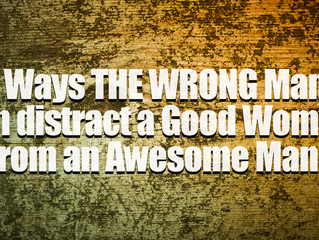 3 Ways THE WRONG Man can distract a Good Woman...from an Awesome Man.