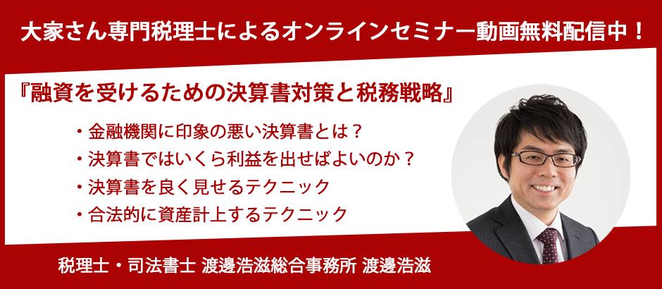 セミナー見逃し動画配信中!大好評 渡邊浩滋税理士『融資を受けるための決算書対策と税務戦略』