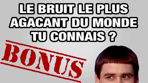 LE BRUIT LEPLUS AGACANT DU MONDE TU CONNAIS ?