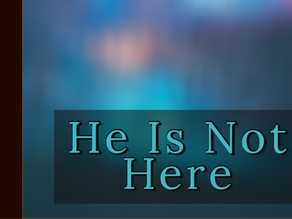 He Is Not Here [3-15-20]