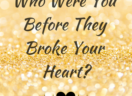 Who Were You Before They Broke Your Heart?