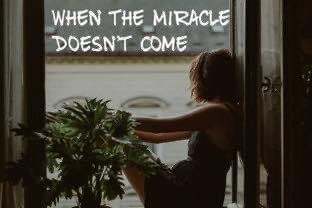 When the Miracle Doesn't Come