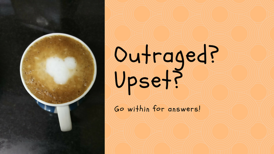 Outraged? Upset? Go within for answers.
