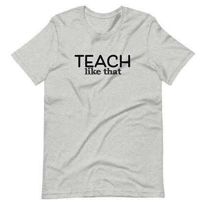 Teach Like That Unisex T-Shirt