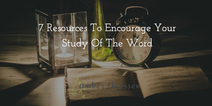 7 Resources to Encourage Your Study of the Word