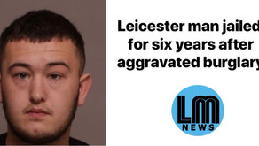Leicester man jailed for six years after aggravated burglary