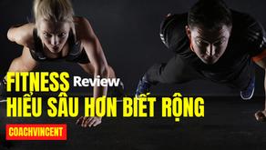 Review: Tại sao bạn cần hiểu sâu hơn biết rộng về Fitness ?
