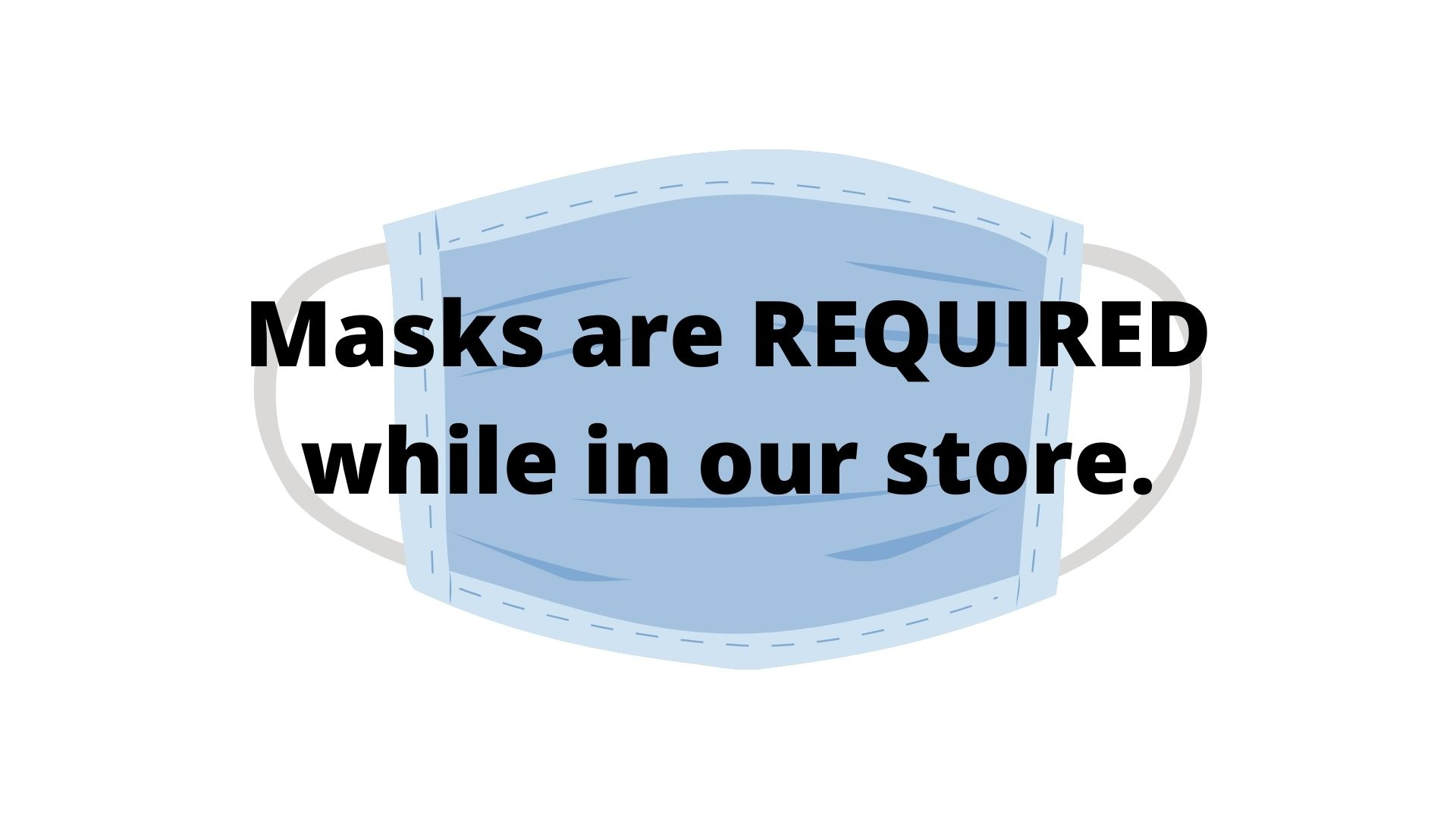 Masks are required while in our store.