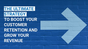 The Ultimate Strategy to boost your customer retention rate and grow your revenue
