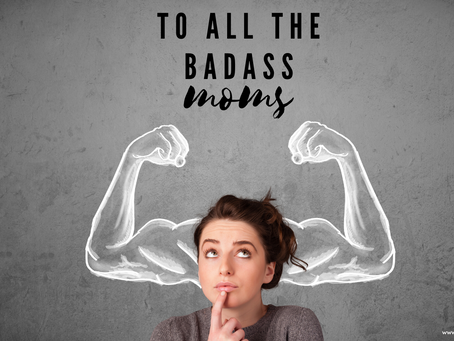 To all the badass moms