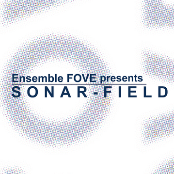 ▶︎ Ensemble FOVE presents SONAR-FIELD詳細発表!!