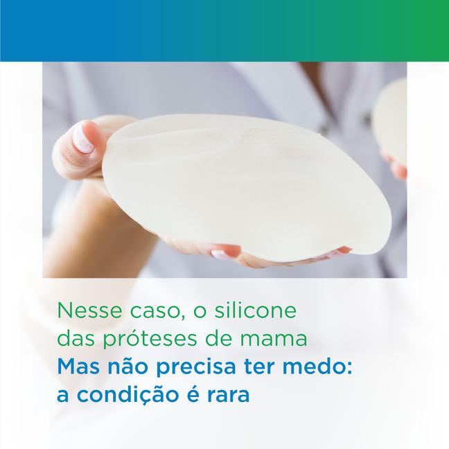 Nesse caso, o silicone das próteses de mama. Mas não precisa ter medo: a condição é rara