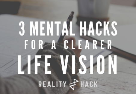 3 Mental Hacks For a Clearer Life Vision