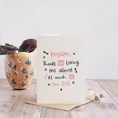 Thanks for loving me almost as much as the dog funny mum card by abbie imagine