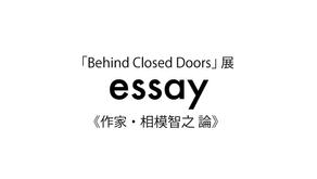 「Behind Closed Doors」展 相模智之 論