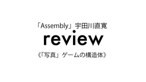 review 「Assembly」宇田川直寛