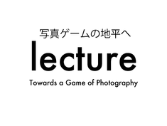 lecture「写真ゲームの地平へ」(in Japanese)