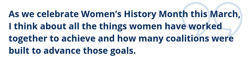 As we celebrate Women's History Month this March, I think about all the things women have worked together to achieve and how many coalitions were built to advance those goals.