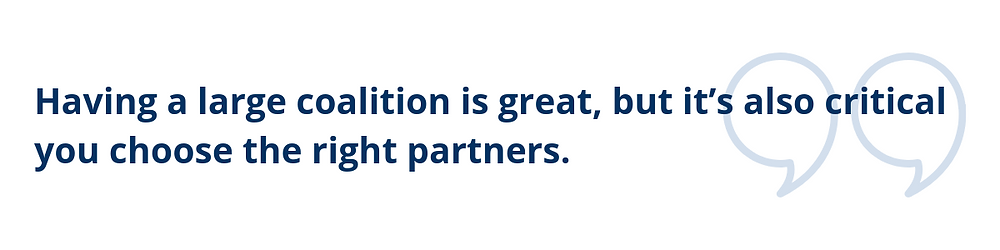 Having a large coalition is great, but it's also critical you choose the right partners.