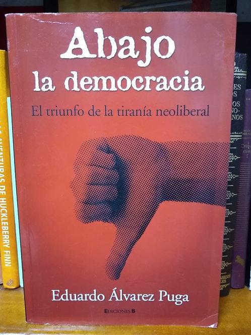 Abajo la democracia. El triunfo de la . Eduardo Álvarez Puga