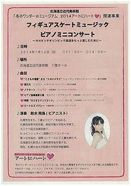 "NHK札幌放送局と北海道立近代美術館では、「冬のワンダー☆ミュージアム 2014アートにハート」の展示作品に関連した楽曲、さらにNHKソチオリンピックの番組視聴をより楽しんでいただくためフィギュアスケートでお馴染の楽曲をピアノの演奏でご紹介するミニコンサートを実施します。   日時 2014年1月12日(日) 開演 午前11時 /  午後2時 (約30分) 会場 北海道立近代美術館1階ホール(北海道札幌市中央区北1条西17丁目) 主催 NHK札幌放送局、北海道近代美術館 司会 NHKキャスター 演奏 鈴木飛鳥   演奏曲目   ・ シューマン ""子どもの情景""作品15から ""トロイメライ""    ※「冬のワンダー☆ミュージアム」展関連作品     ・  ショパン  プレリュードより「雨だれ」   ※「冬のワンダー☆ミュージアム」展関連作品 ・  ショパン ノクターン  ※浅田真央 2013ショートプログラム  ・ セルゲイ・ラフマニノフ ピアノ協奏曲第2番    ※浅田真央 2013フリースケーティング ・  ニノ・ロータ ロミオとジュリエット ※羽生結弦 2013フリースケーティング ・  ビートルズ メドレー  ※高橋大輔 2013フリースケーティング ほか   ※ 入場は無料です。ご自由にご観覧ください。 ただし、満員の場合は入場をお断りすることがあります。"