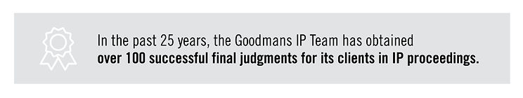 In the past 25 years, the Goodmans IP Team has obtained over 100 successfyl fnl judgements for its clients in IP proceedings
