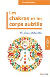 Les Chakras et les corps subtils - Des chakras à la kundalini - ABC