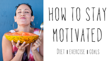 HOW TO STAY MOTIVATED diet | exercise | goals