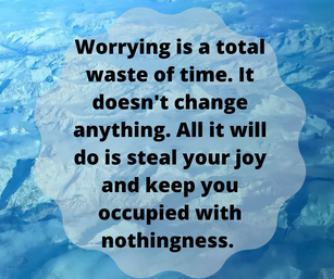 Worry is a total waste of time. It won't change anything. All it will do is steal your joy