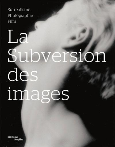 LA SUBVERSION DES IMAGES : surréalisme, photographie, film - Collectif