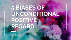 What are the 5 Biases of Unconditional Positive Regard