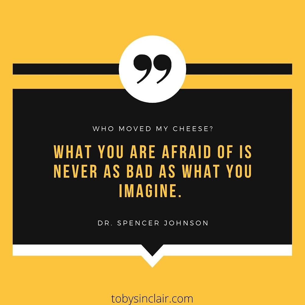 Who Moved My Cheese Quote - What you are afraid of is never as bad as what you imagine. The fear you let build up in your mind is worse than the situation that actually exists.