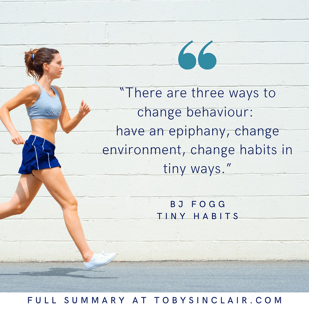 Tiny Habits Quote - There are three ways to change behaviour: have an epiphany, change environment, change habits in tiny ways.