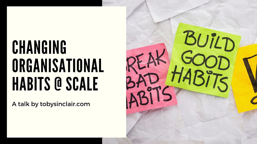 Changing Organisational Habits at Scale Toby Sinclair