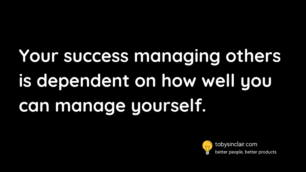 Your success managing others is dependent on how well you can manage yourself.