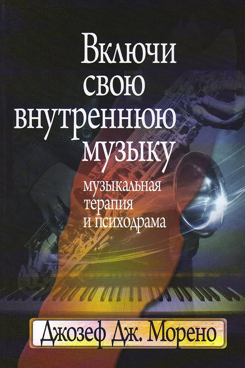Джозеф Морено «Включи свою внутреннюю музыку: Музыкальная терапия и психодрама»
