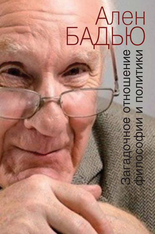 Ален Бадью «Загадочное отношение философии и политики»